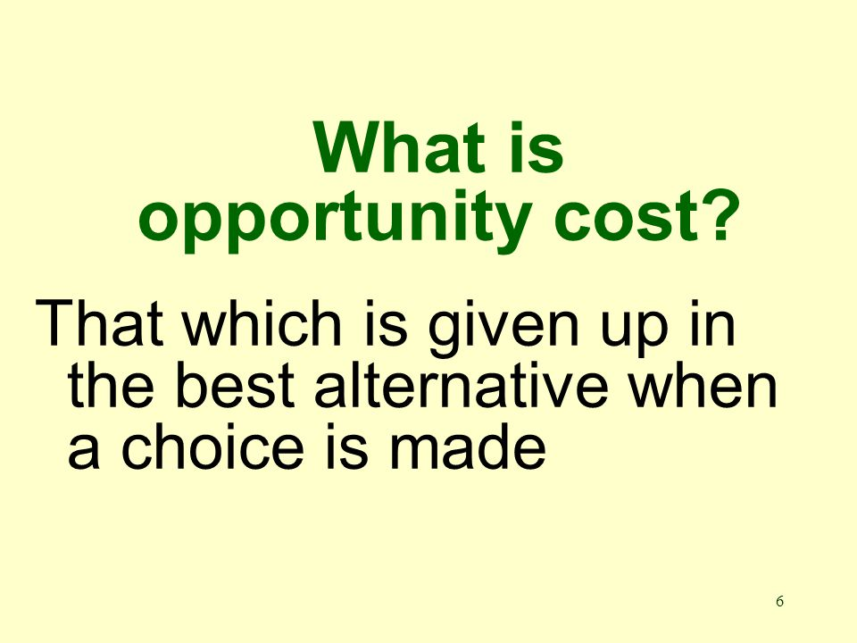 6 What is opportunity cost That which is given up in the best alternative when a choice is made