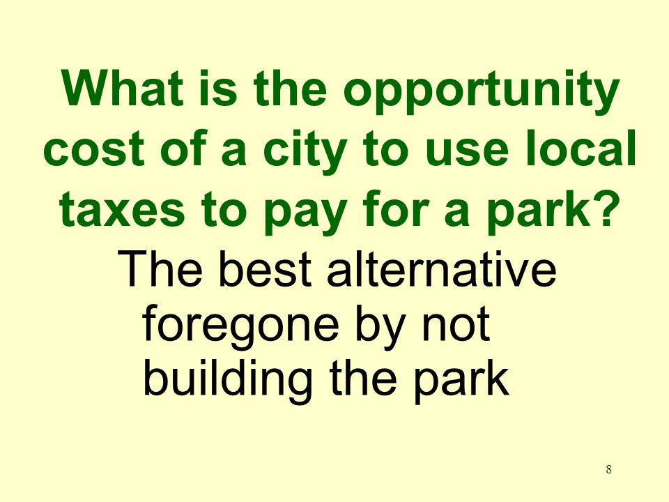 8 What is the opportunity cost of a city to use local taxes to pay for a park.