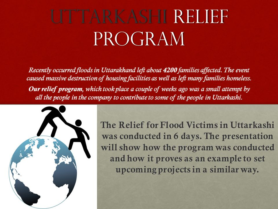 UTTarKASHI RELIEF PROGRAM Recently occurred floods in Uttarakhand left about 4200 families affected. The event caused massive destruction of housing f