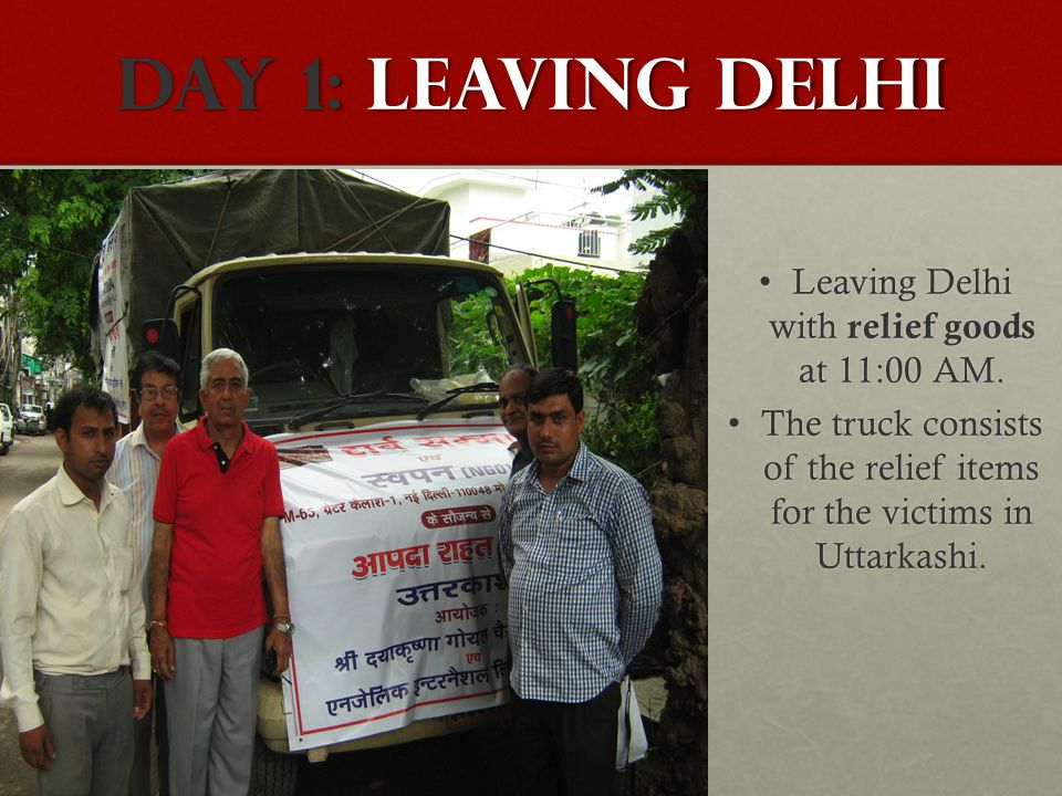 DAY 1: Leaving Delhi Leaving Delhi with relief goods at 11:00 AM. Leaving Delhi with relief goods at 11:00 AM. The truck consists of the relief items