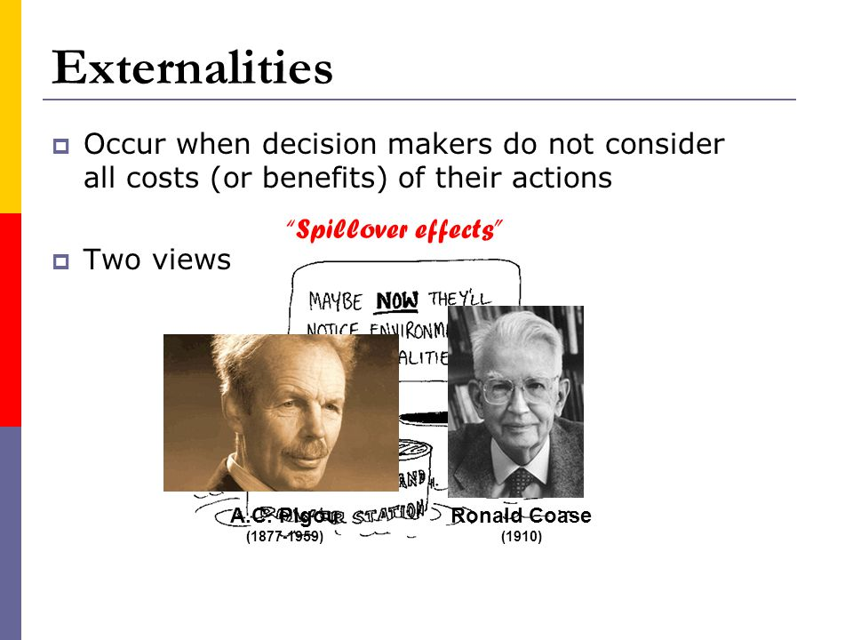 Externalities Occur when decision makers do not consider all costs (or benefits) of their actions Two views A.C. Pigou (1877-1959) Ronald Coase (1910)