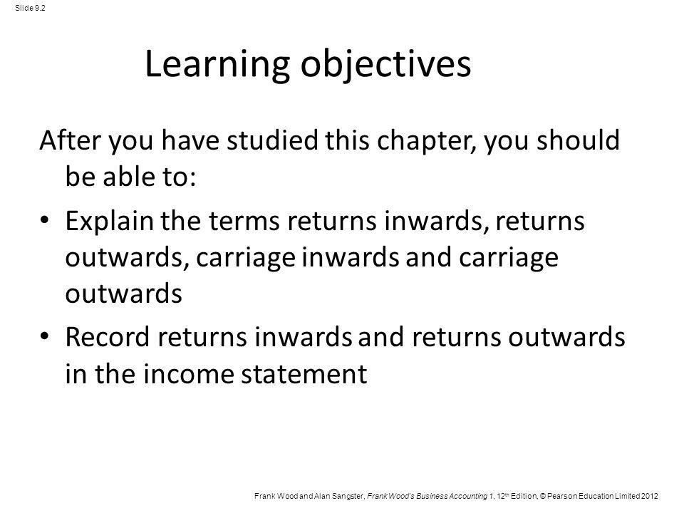 Frank Wood and Alan Sangster, Frank Woods Business Accounting 1, 12 th Edition, © Pearson Education Limited 2012 Slide 9.3 Learning objectives (Continued) Explain the difference between the treatment of carriage inwards and carriage outwards in the income statement Explain why carriage inwards is treated as part of the cost of purchasing goods Explain why carriage outwards is not treated as part of the cost of purchasing goods Prepare an inventory account showing the entries for opening and closing inventory