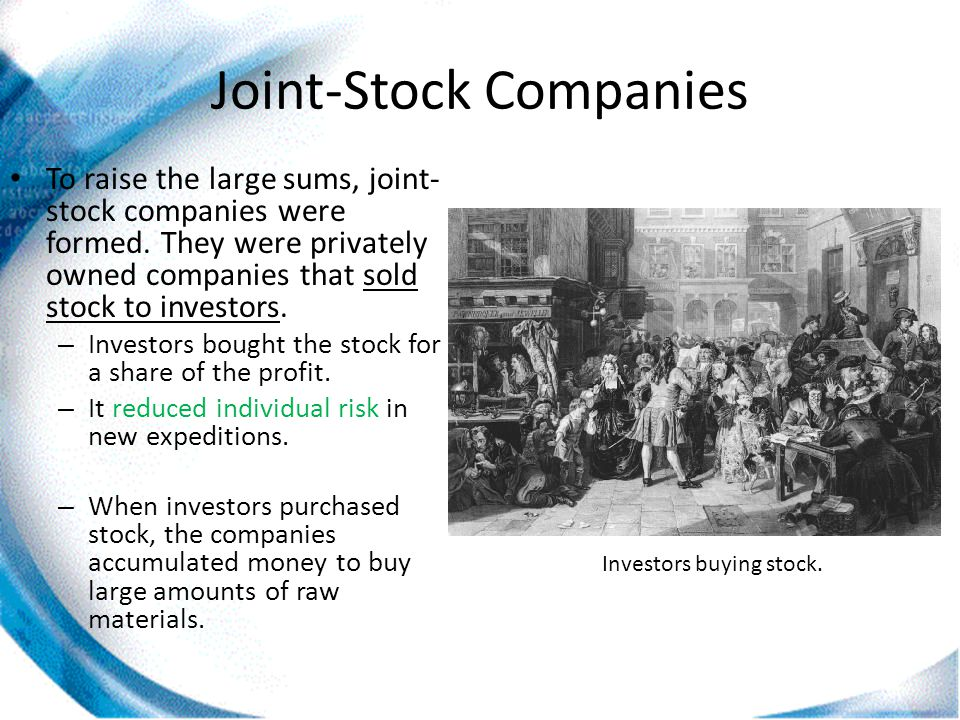 Joint-Stock Companies To raise the large sums, joint- stock companies were formed. They were privately owned companies that sold stock to investors. –