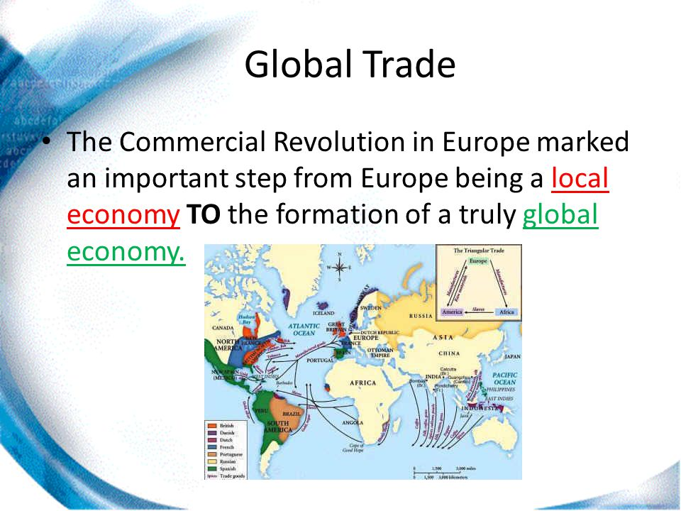 Global Trade The Commercial Revolution in Europe marked an important step from Europe being a local economy TO the formation of a truly global economy.