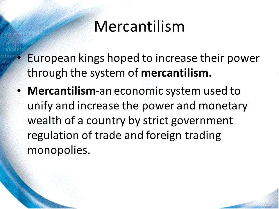 Mercantilism European kings hoped to increase their power through the system of mercantilism. Mercantilism-an economic system used to unify and increa
