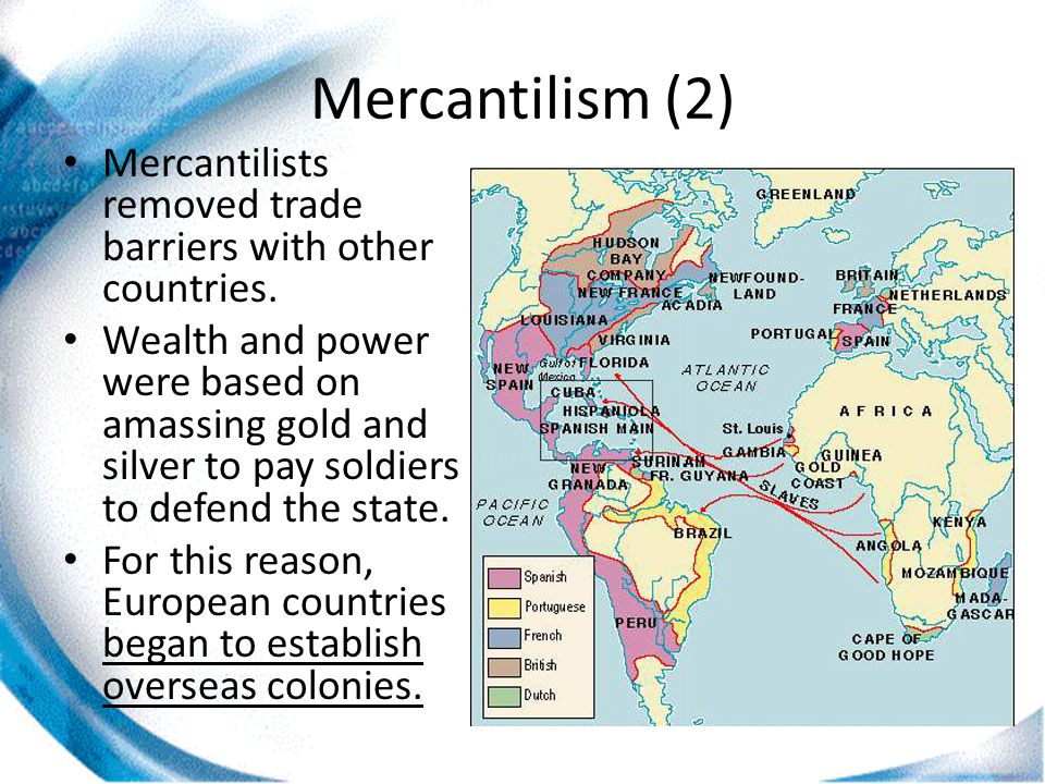Mercantilism (2) Mercantilists removed trade barriers with other countries. Wealth and power were based on amassing gold and silver to pay soldiers to