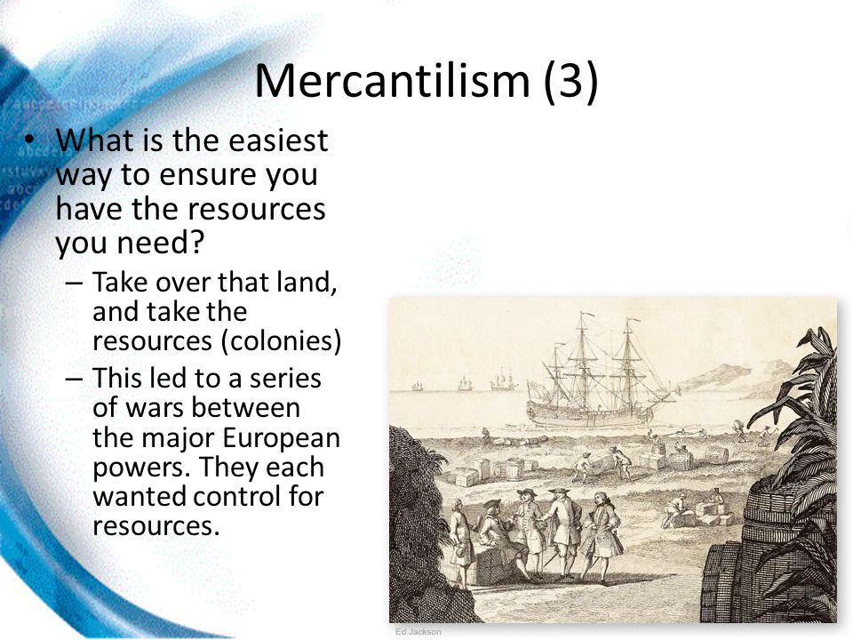 Mercantilism (3) What is the easiest way to ensure you have the resources you need.