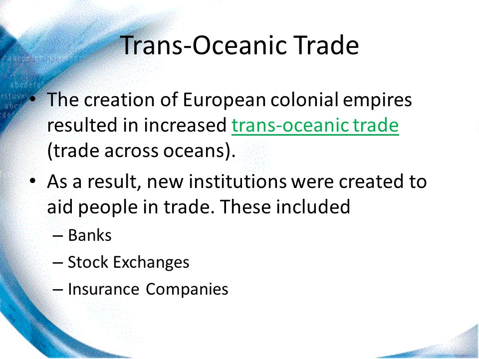 Trans-Oceanic Trade The creation of European colonial empires resulted in increased trans-oceanic trade (trade across oceans).