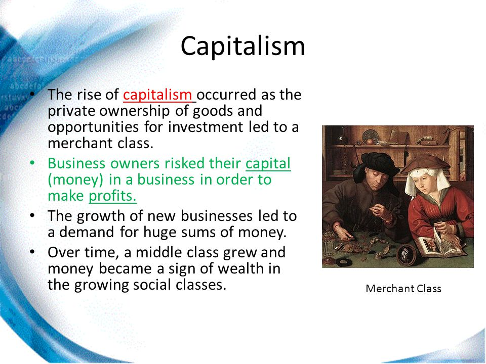 Capitalism The rise of capitalism occurred as the private ownership of goods and opportunities for investment led to a merchant class. Business owners