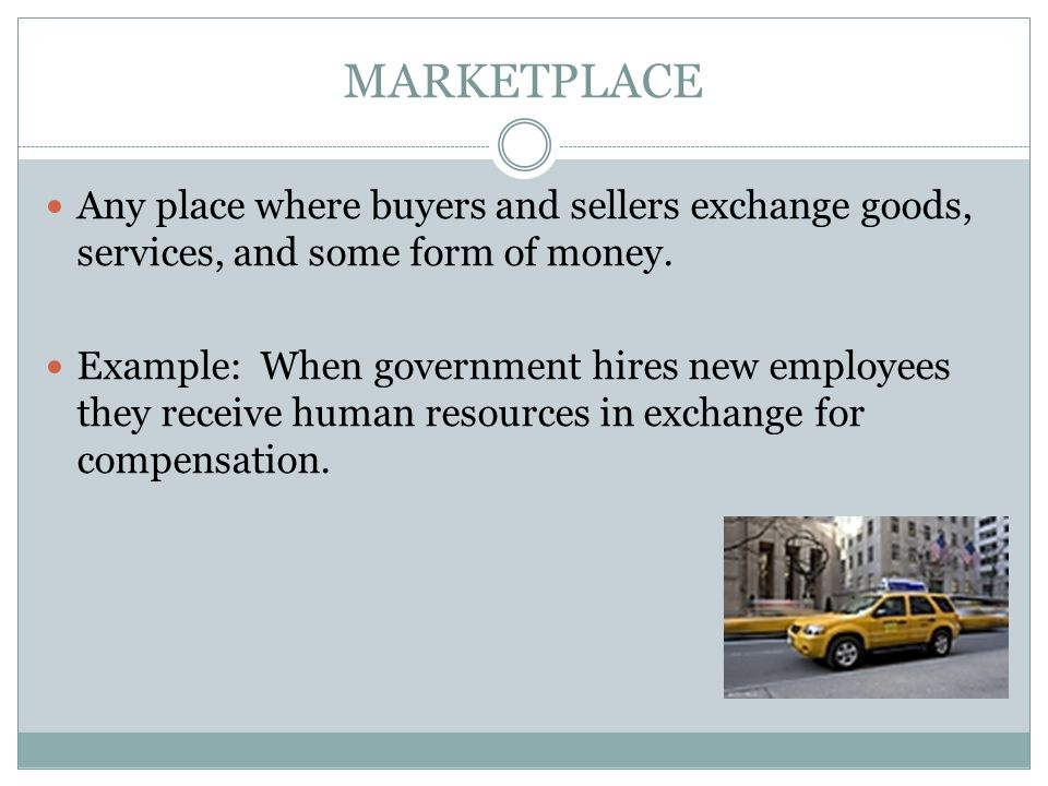 MARKETPLACE Any place where buyers and sellers exchange goods, services, and some form of money.