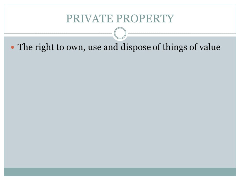 PRIVATE PROPERTY The right to own, use and dispose of things of value