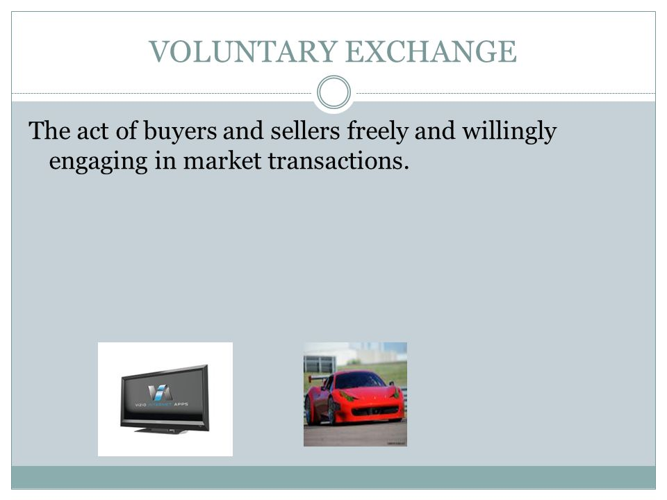 VOLUNTARY EXCHANGE The act of buyers and sellers freely and willingly engaging in market transactions.