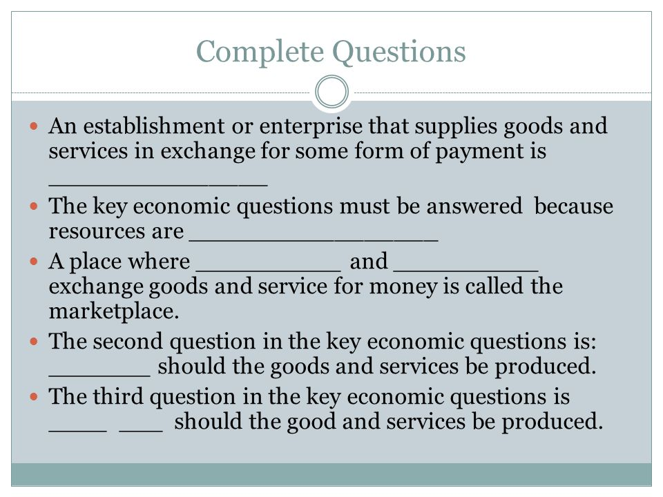 Complete Questions An establishment or enterprise that supplies goods and services in exchange for some form of payment is _______________ The key economic questions must be answered because resources are _________________ A place where __________ and __________ exchange goods and service for money is called the marketplace.