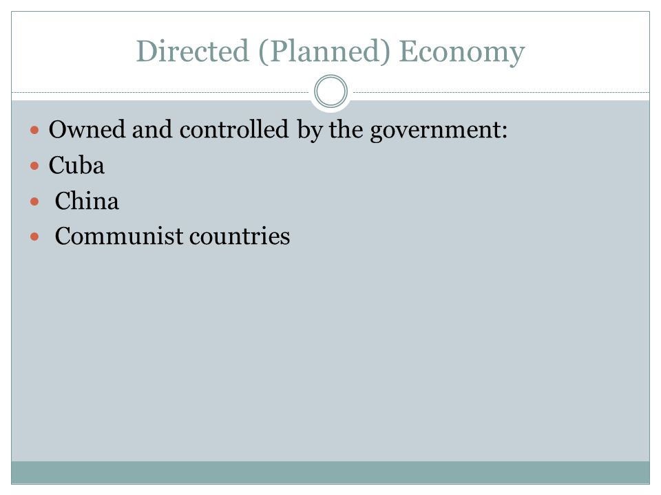 Directed (Planned) Economy Owned and controlled by the government: Cuba China Communist countries