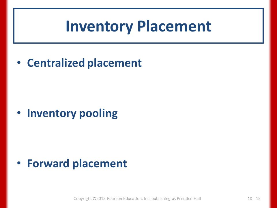 Inventory Placement Centralized placement Inventory pooling Forward placement Copyright ©2013 Pearson Education, Inc. publishing as Prentice Hall 10 -