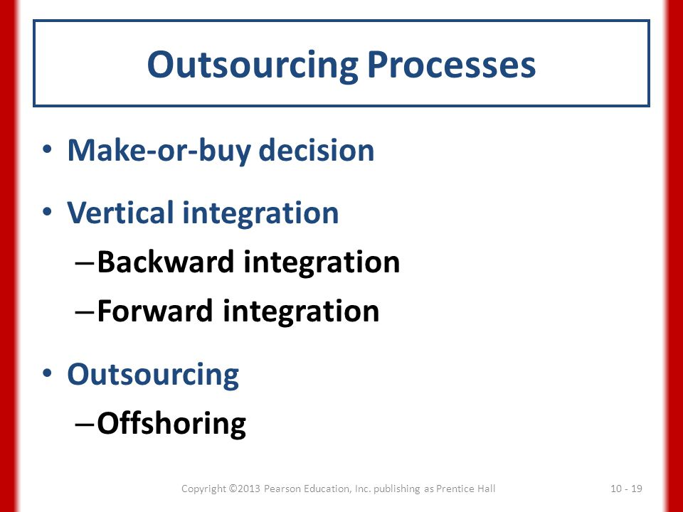 Outsourcing Processes Make-or-buy decision Vertical integration – Backward integration – Forward integration Outsourcing – Offshoring Copyright ©2013