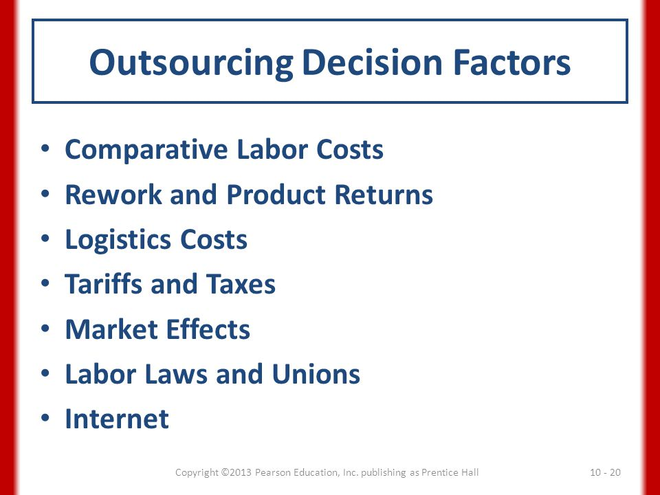 Outsourcing Decision Factors Comparative Labor Costs Rework and Product Returns Logistics Costs Tariffs and Taxes Market Effects Labor Laws and Unions
