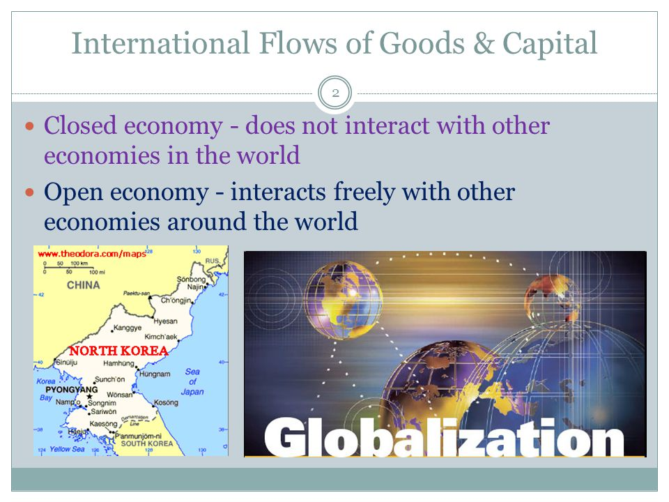 International Flows of Goods & Capital 2 Closed economy - does not interact with other economies in the world Open economy - interacts freely with other economies around the world