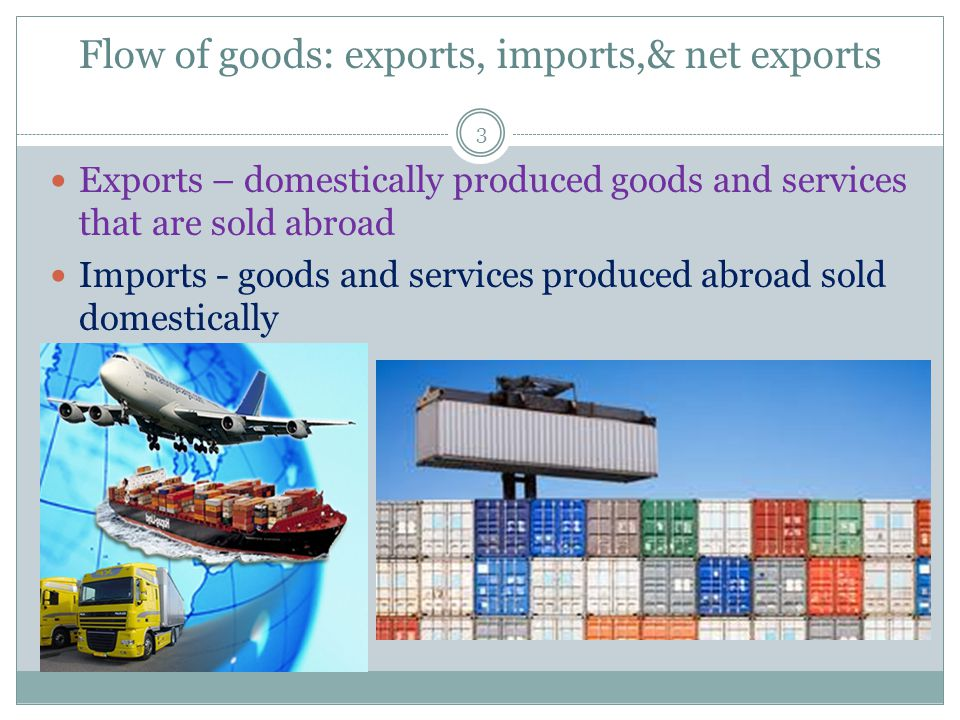 Flow of goods: exports, imports,& net exports 3 Exports – domestically produced goods and services that are sold abroad Imports - goods and services produced abroad sold domestically