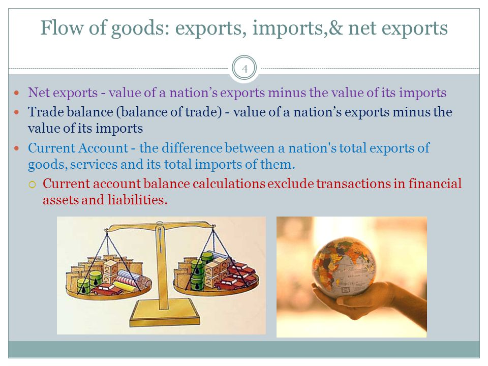 Flow of goods: exports, imports,& net exports 4 Net exports - value of a nations exports minus the value of its imports Trade balance (balance of trade) - value of a nations exports minus the value of its imports Current Account - the difference between a nation s total exports of goods, services and its total imports of them.