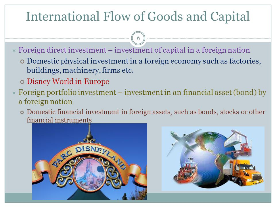 International Flow of Goods and Capital 6 Foreign direct investment – investment of capital in a foreign nation Domestic physical investment in a foreign economy such as factories, buildings, machinery, firms etc.