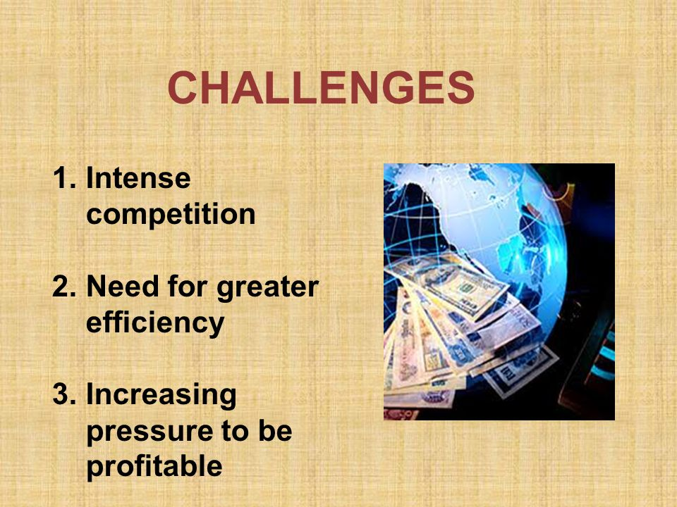 1.Intense competition 2.Need for greater efficiency 3.Increasing pressure to be profitable CHALLENGES