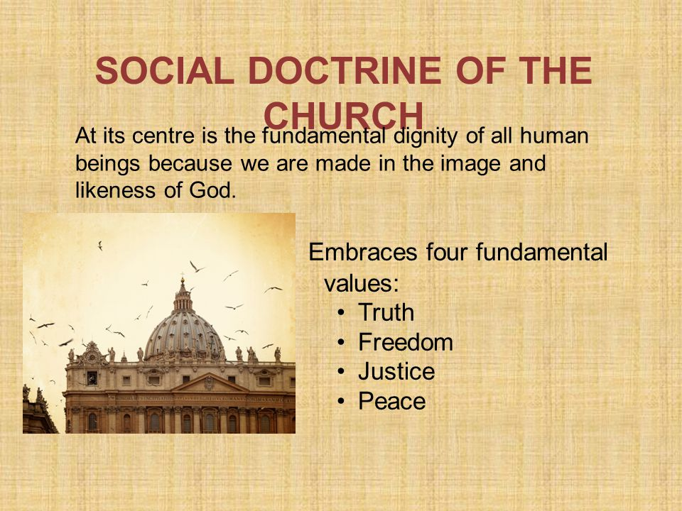 SOCIAL DOCTRINE OF THE CHURCH Embraces four fundamental values: Truth Freedom Justice Peace At its centre is the fundamental dignity of all human beings because we are made in the image and likeness of God.