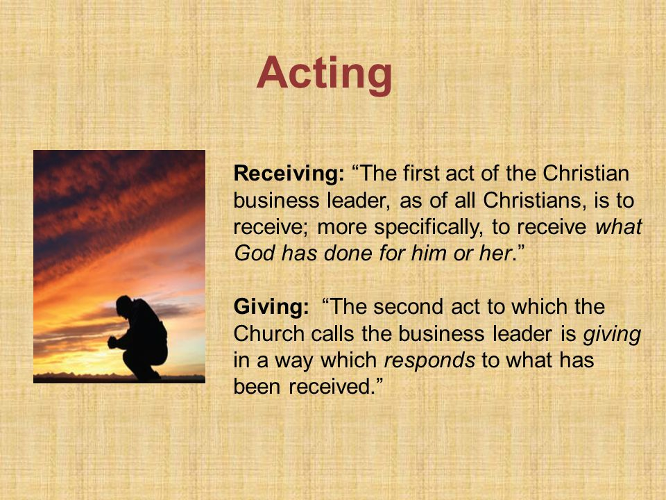 Acting Receiving: The first act of the Christian business leader, as of all Christians, is to receive; more specifically, to receive what God has done for him or her.