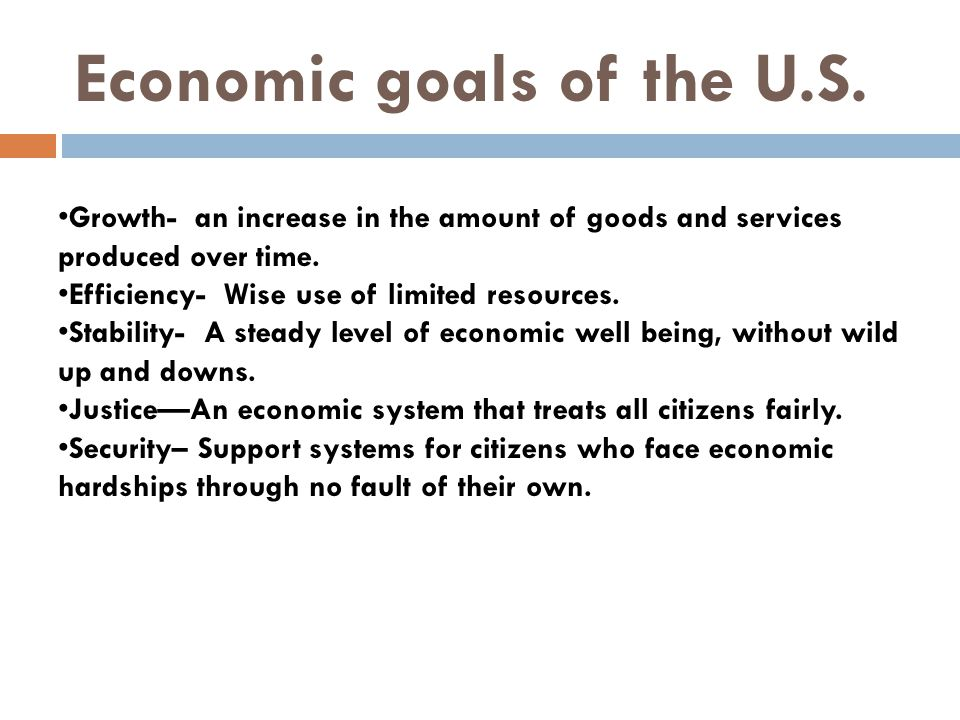 Economic goals of the U.S. Growth- an increase in the amount of goods and services produced over time. Efficiency- Wise use of limited resources. Stab