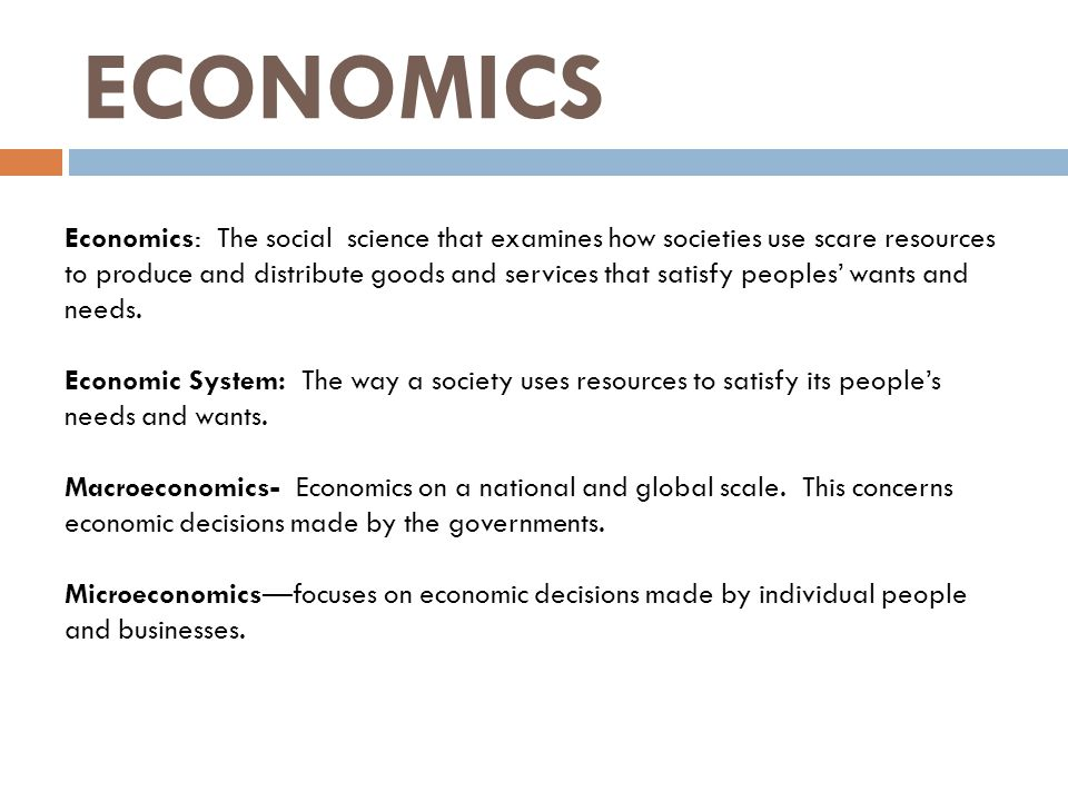 ECONOMICS Economics: The social science that examines how societies use scare resources to produce and distribute goods and services that satisfy peop
