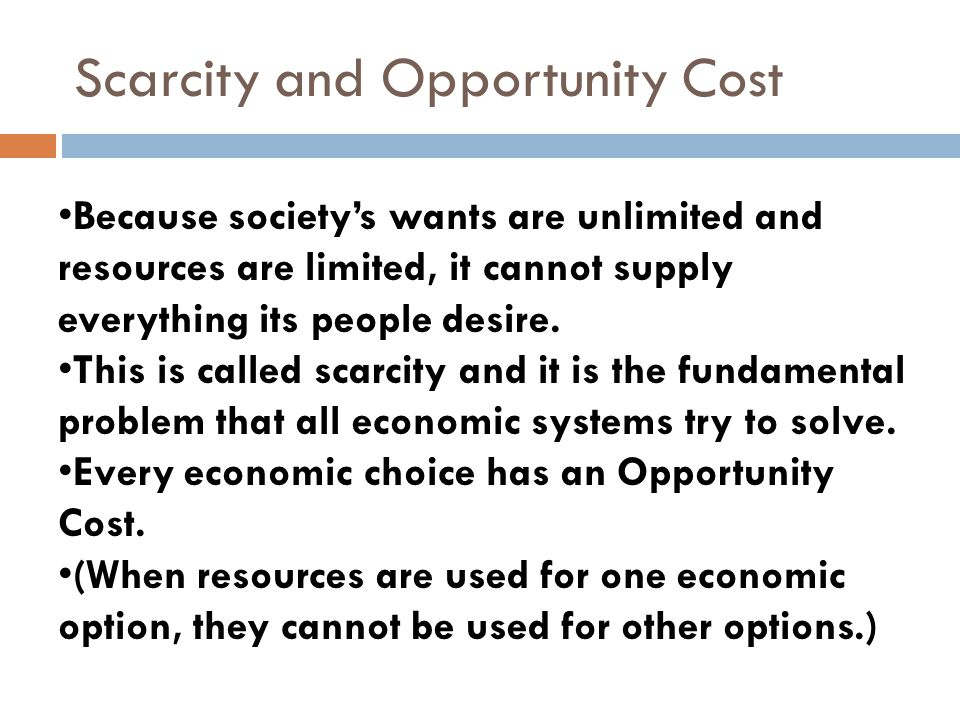 Scarcity and Opportunity Cost Because societys wants are unlimited and resources are limited, it cannot supply everything its people desire. This is c