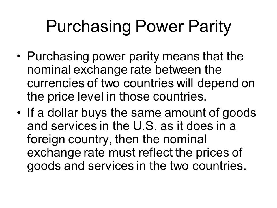 Purchasing Power Parity Purchasing power parity means that the nominal exchange rate between the currencies of two countries will depend on the price level in those countries.