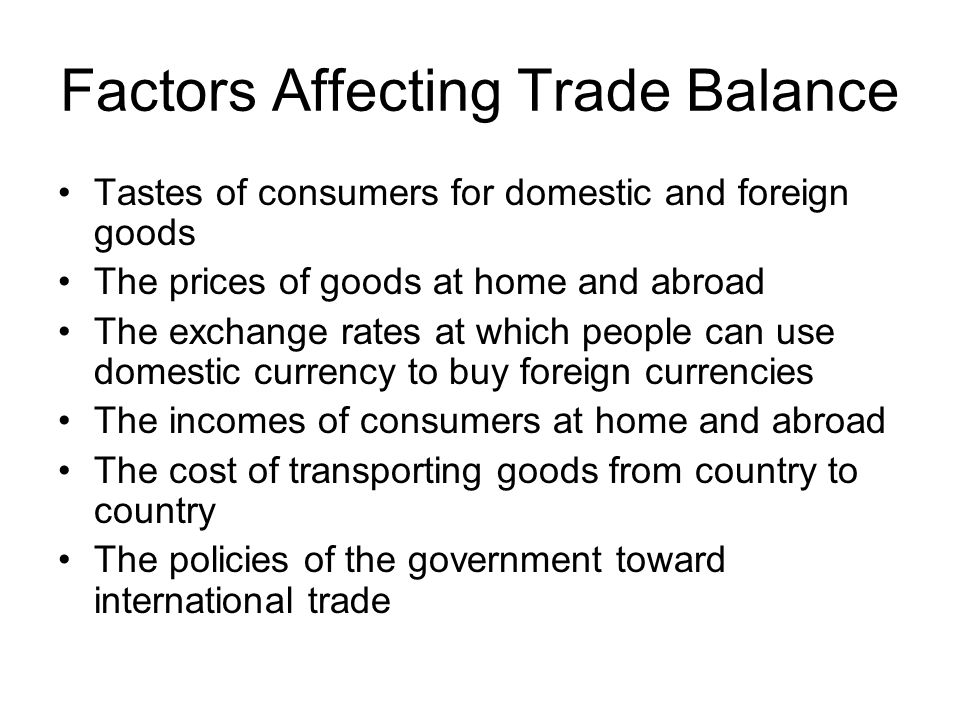 Factors Affecting Trade Balance Tastes of consumers for domestic and foreign goods The prices of goods at home and abroad The exchange rates at which people can use domestic currency to buy foreign currencies The incomes of consumers at home and abroad The cost of transporting goods from country to country The policies of the government toward international trade
