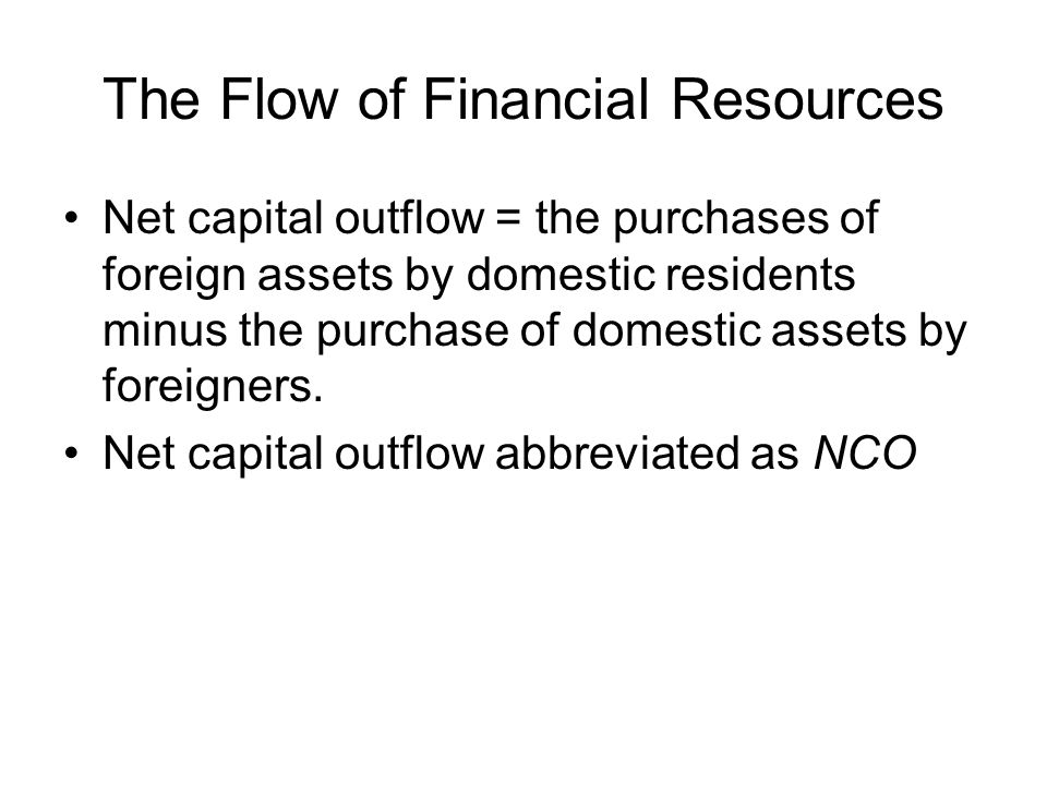 The Flow of Financial Resources Net capital outflow = the purchases of foreign assets by domestic residents minus the purchase of domestic assets by foreigners.