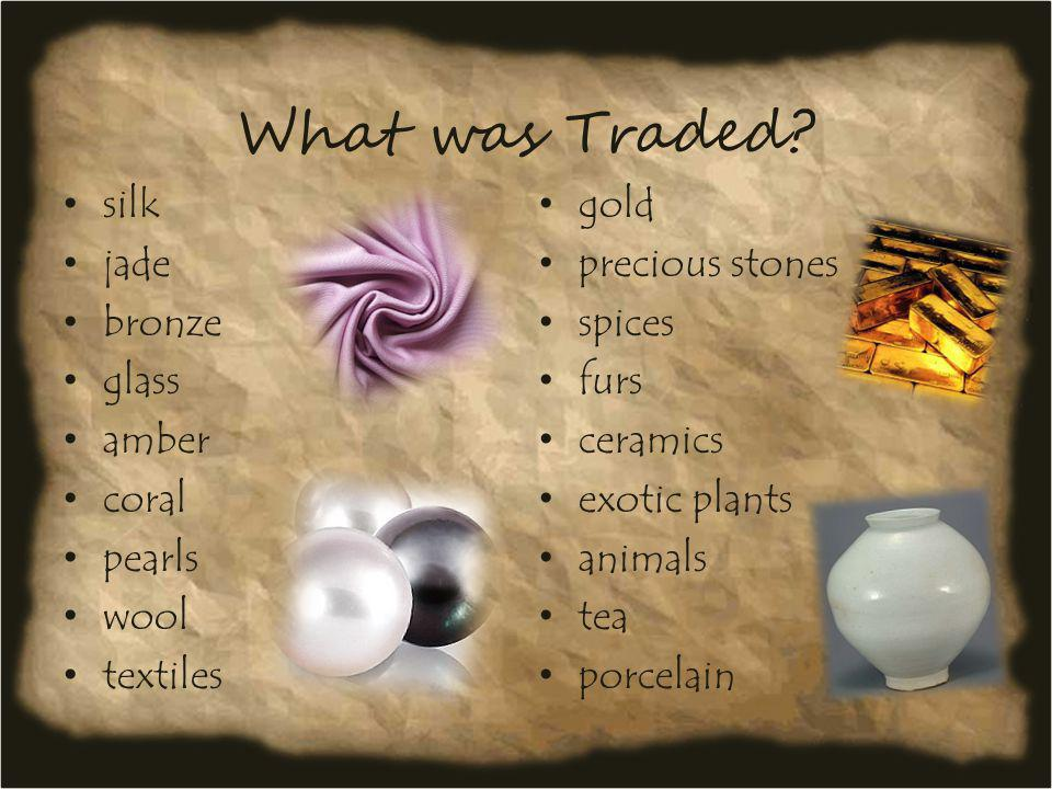 What was Traded? silk jade bronze glass amber coral pearls wool textiles ivory gold precious stones spices furs ceramics exotic plants animals tea por