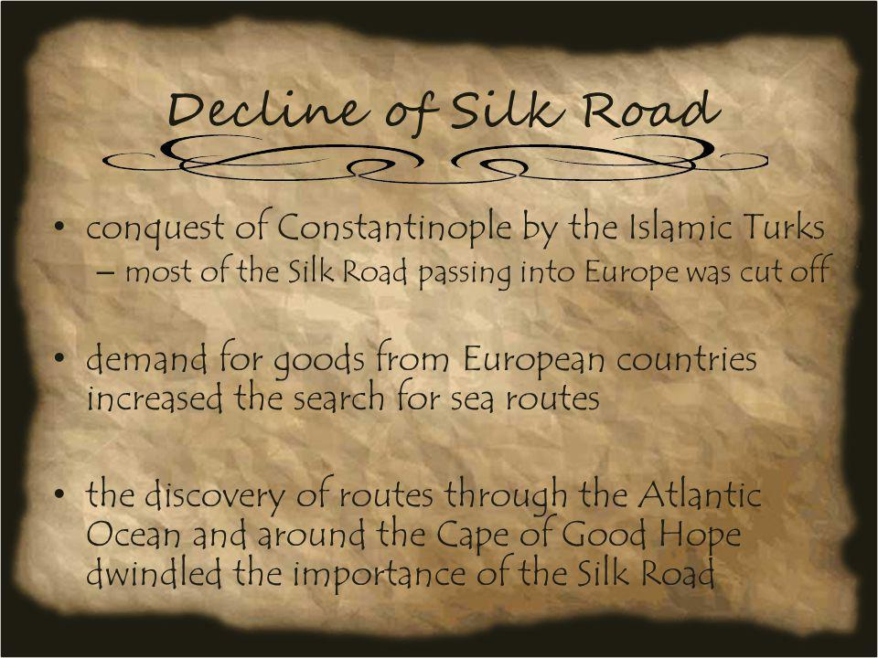 Decline of Silk Road conquest of Constantinople by the Islamic Turks – most of the Silk Road passing into Europe was cut off demand for goods from Eur