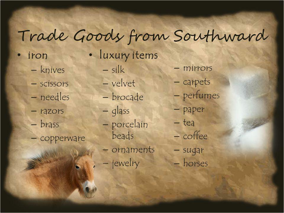 Trade Goods from Southward iron – knives – scissors – needles – razors – brass – copperware luxury items – silk – velvet – brocade – glass – porcelain