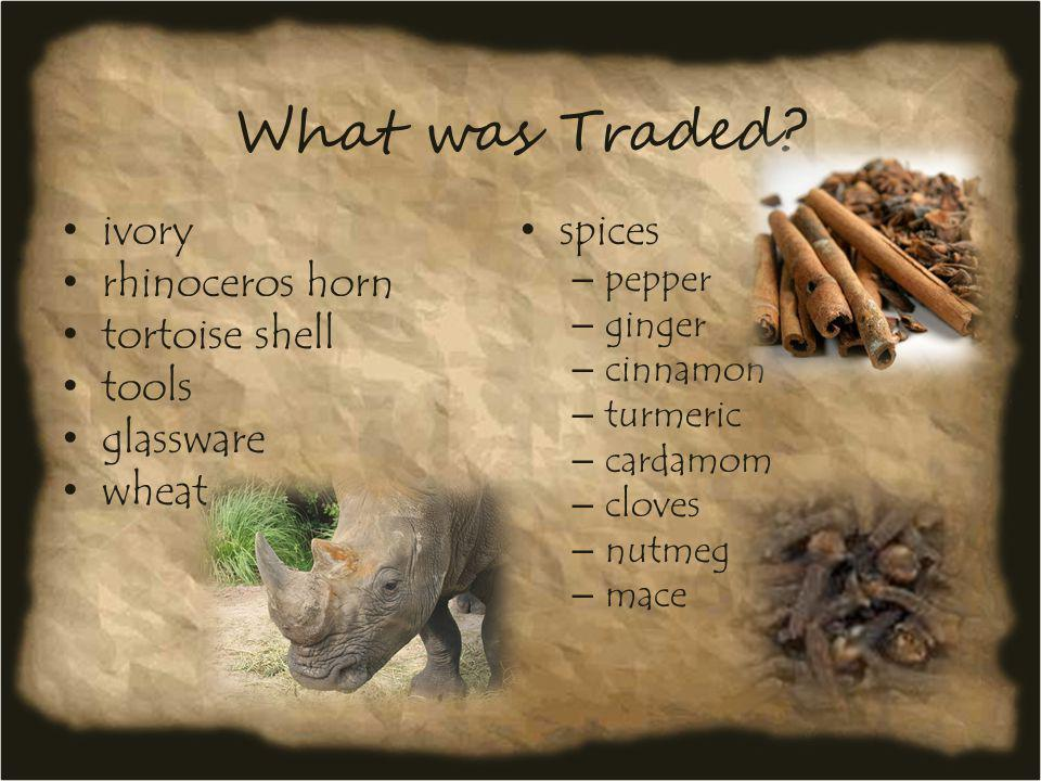 What was Traded? ivory rhinoceros horn tortoise shell tools glassware wheat spices – pepper – ginger – cinnamon – turmeric – cardamom – cloves – nutme