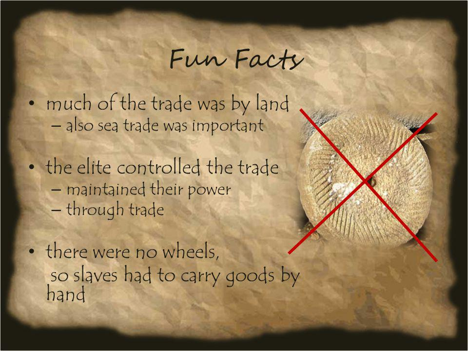 Fun Facts much of the trade was by land – also sea trade was important the elite controlled the trade – maintained their power – through trade there w