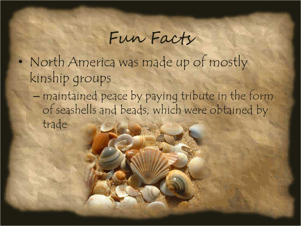 Fun Facts North America was made up of mostly kinship groups – maintained peace by paying tribute in the form of seashells and beads, which were obtai