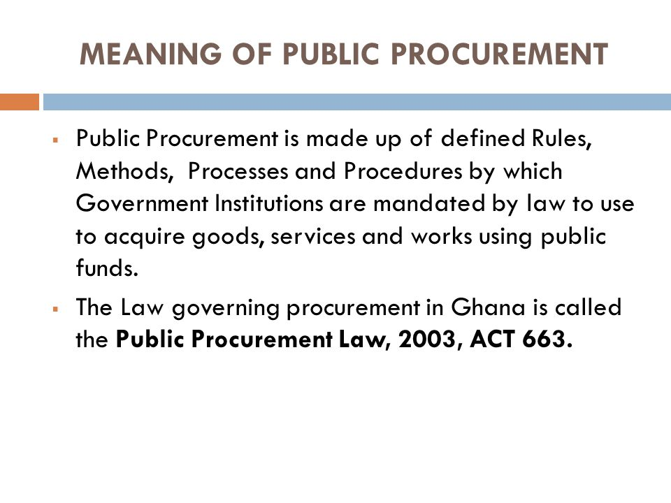 MEANING OF PUBLIC PROCUREMENT Public Procurement is made up of defined Rules, Methods, Processes and Procedures by which Government Institutions are mandated by law to use to acquire goods, services and works using public funds.