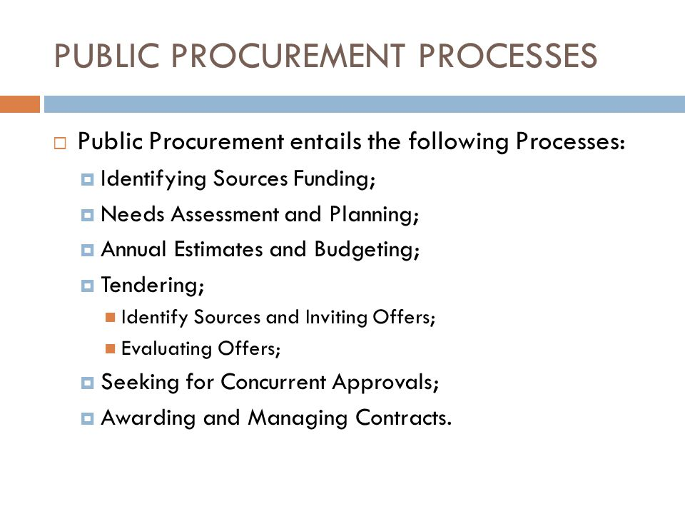 PUBLIC PROCUREMENT PROCESSES Public Procurement entails the following Processes: Identifying Sources Funding; Needs Assessment and Planning; Annual Estimates and Budgeting; Tendering; Identify Sources and Inviting Offers; Evaluating Offers; Seeking for Concurrent Approvals; Awarding and Managing Contracts.