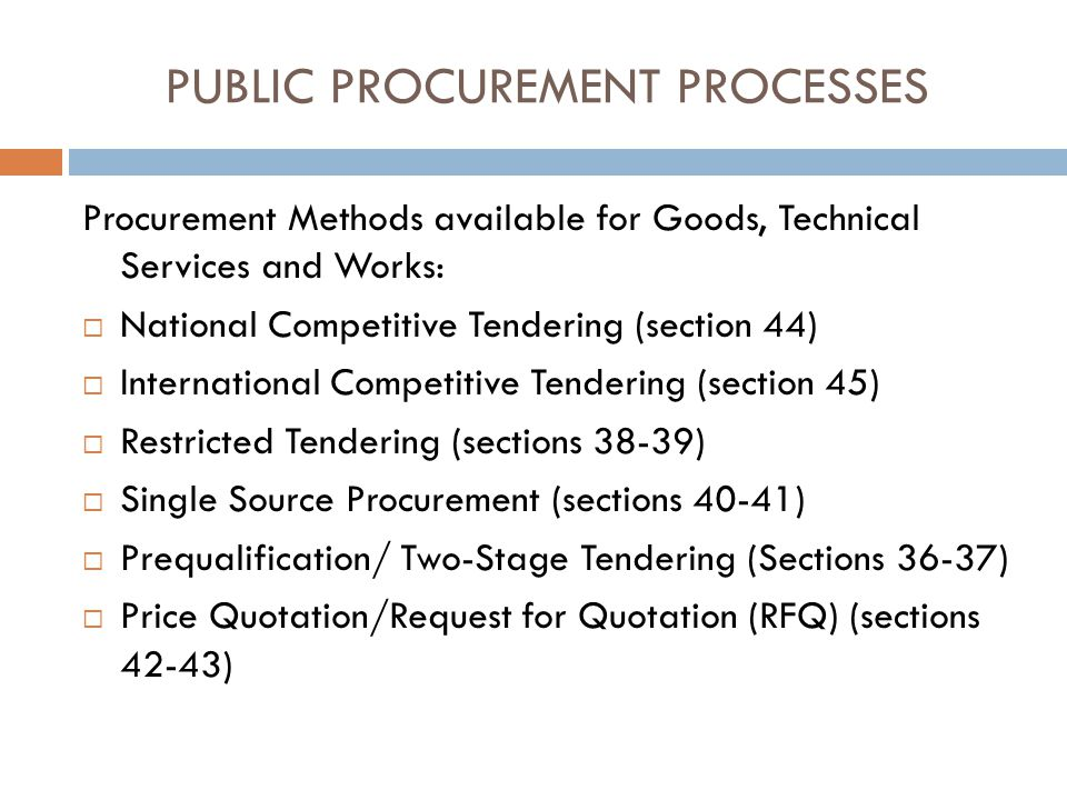PUBLIC PROCUREMENT PROCESSES Procurement Methods available for Goods, Technical Services and Works: National Competitive Tendering (section 44) International Competitive Tendering (section 45) Restricted Tendering (sections 38-39) Single Source Procurement (sections 40-41) Prequalification/ Two-Stage Tendering (Sections 36-37) Price Quotation/Request for Quotation (RFQ) (sections 42-43)
