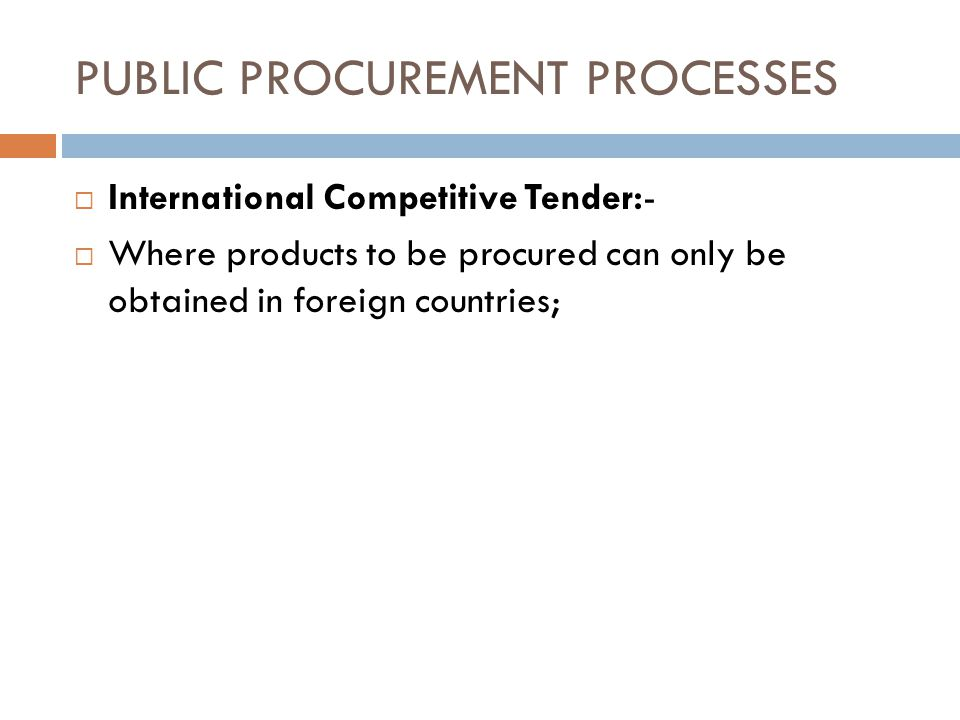 PUBLIC PROCUREMENT PROCESSES International Competitive Tender:- Where products to be procured can only be obtained in foreign countries;