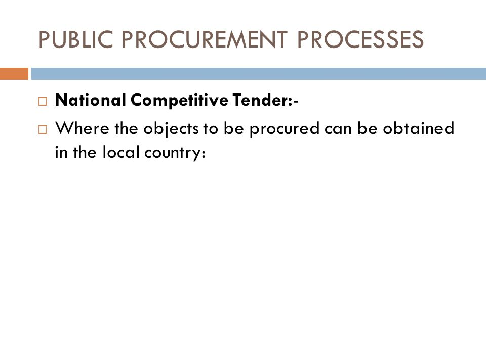 PUBLIC PROCUREMENT PROCESSES National Competitive Tender:- Where the objects to be procured can be obtained in the local country: