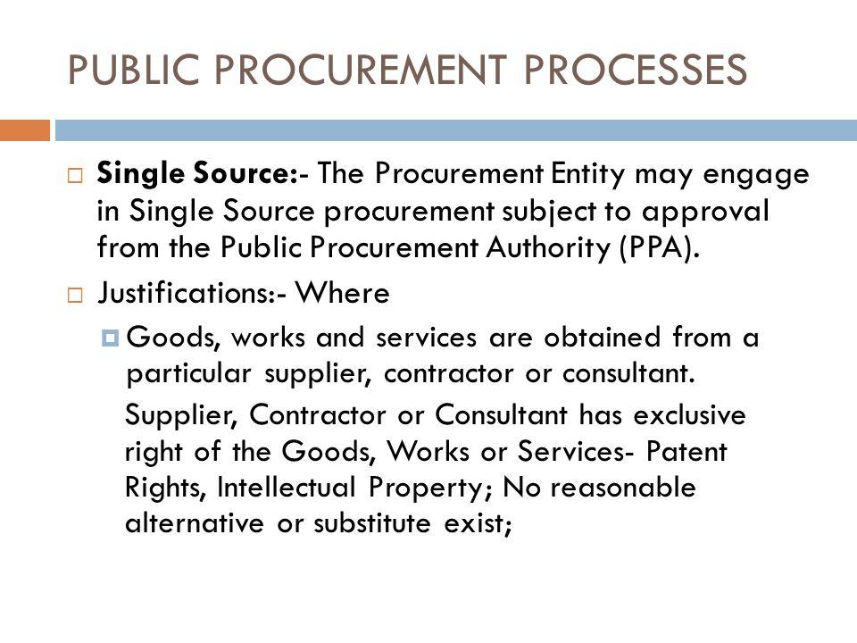 PUBLIC PROCUREMENT PROCESSES Single Source:- The Procurement Entity may engage in Single Source procurement subject to approval from the Public Procurement Authority (PPA).
