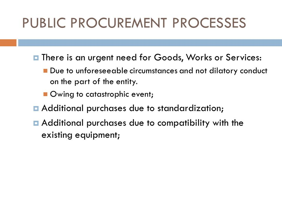 PUBLIC PROCUREMENT PROCESSES There is an urgent need for Goods, Works or Services: Due to unforeseeable circumstances and not dilatory conduct on the part of the entity.