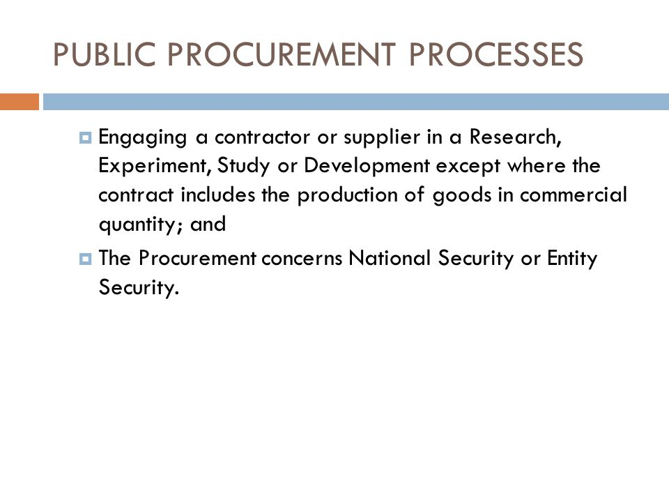 PUBLIC PROCUREMENT PROCESSES Engaging a contractor or supplier in a Research, Experiment, Study or Development except where the contract includes the production of goods in commercial quantity; and The Procurement concerns National Security or Entity Security.