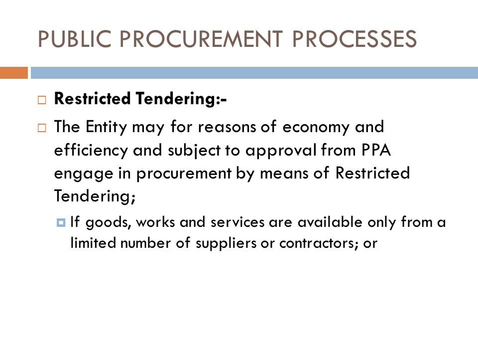 PUBLIC PROCUREMENT PROCESSES Restricted Tendering:- The Entity may for reasons of economy and efficiency and subject to approval from PPA engage in procurement by means of Restricted Tendering; If goods, works and services are available only from a limited number of suppliers or contractors; or