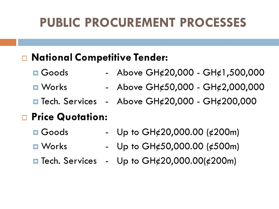 PUBLIC PROCUREMENT PROCESSES National Competitive Tender: Goods- Above GH¢20,000 - GH¢1,500,000 Works- Above GH¢50,000 - GH¢2,000,000 Tech.